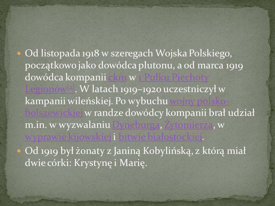 Od listopada 1918 w szeregach Wojska Polskiego, początkowo jako dowódca plutonu, a od marca 1919 dowódca kompanii ckm w 1 Pułku Piechoty Legionów[2]. W latach 1919–1920 uczestniczył w kampanii wileńskiej. Po wybuchu wojny polsko- bolszewickiej w randze dowódcy kompanii brał udział m.in. w wyzwalaniu Dyneburga, Żytomierza, w wyprawie kijowskiej i bitwie białostockiej.